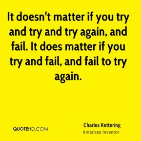 It doesn't matter if you try and try and try again, and fail. It does matter if you try and fail, and fail to try again.