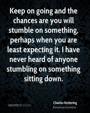 Charles Kettering - Keep on going and the chances are you will stumble on something, perhaps when you are least expecting it. I have never heard of anyone stumbling on something sitting down.
