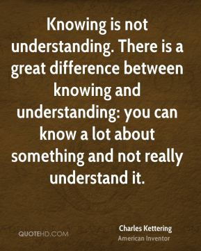 Knowing is not understanding. There is a great difference between knowing and understanding: you can know a lot about something and not really understand it.
