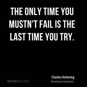 The only time you mustn't fail is the last time you try.