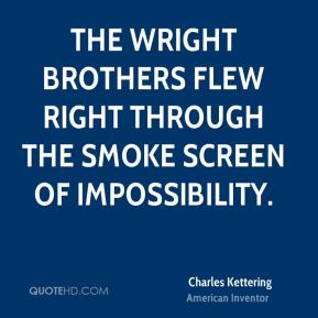 Charles Kettering - The Wright brothers flew right through the smoke screen of impossibility.