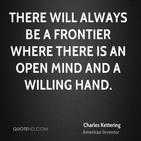 Charles Kettering - There will always be a frontier where there is an open mind and a willing hand.