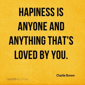 Hapiness is anyone and anything that's loved by you.