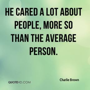 He cared a lot about people, more so than the average person.