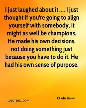I just laughed about it, ... I just thought if you're going to align yourself with somebody, it might as well be champions. He made his own decisions, not doing something just because you have to do it. He had his own sense of purpose.