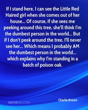 Charlie Brown - If I stand here, I can see the Little Red Haired girl when she comes out of her house... Of course, if she sees me peeking around this tree, she'll think I'm the dumbest person in the world... But if I don't peek around the tree, I'll never see her... Which means I probably AM the dumbest person in the world... which explains why I'm standing in a batch of poison oak.