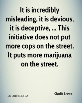 It is incredibly misleading, it is devious, it is deceptive, ... This initiative does not put more cops on the street. It puts more marijuana on the street.