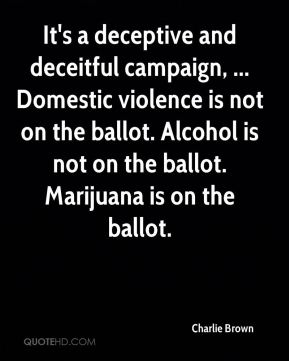 It's a deceptive and deceitful campaign, ... Domestic violence is not on the ballot. Alcohol is not on the ballot. Marijuana is on the ballot.