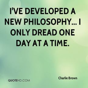 I've developed a new philosophy... I only dread one day at a time.