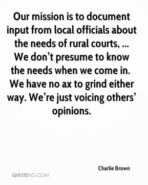 Our mission is to document input from local officials about the needs of rural courts, ... We don't presume to know the needs when we come in. … We have no ax to grind either way. We're just voicing others' opinions.