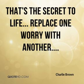 That's the secret to life... replace one worry with another....