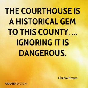 Charlie Brown - The courthouse is a historical gem to this county, ... Ignoring it is dangerous.
