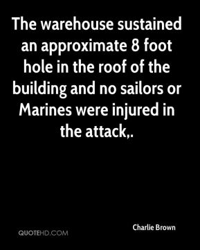 The warehouse sustained an approximate 8 foot hole in the roof of the building and no sailors or Marines were injured in the attack.