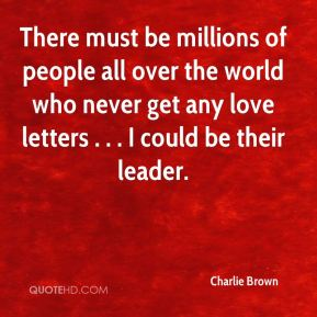 There must be millions of people all over the world who never get any love letters . . . I could be their leader.