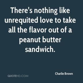 There's nothing like unrequited love to take all the flavor out of a peanut butter sandwich.
