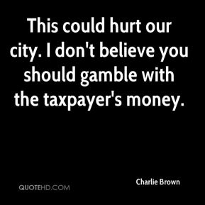 This could hurt our city. I don't believe you should gamble with the taxpayer's money.