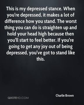 This is my depressed stance. When you're depressed, it makes a lot of difference how you stand. The worst thing you can do is straighten up and hold your head high because then you'll start to feel better. If you're going to get any joy out of being depressed, you've got to stand like this.