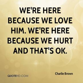 We're here because we love him. We're here because we hurt and that's OK.