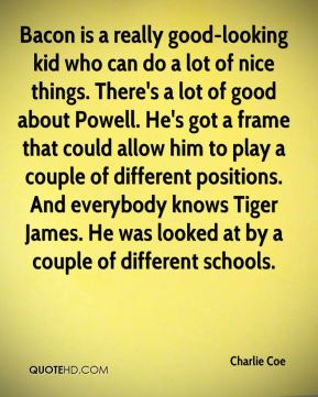 Charlie Coe - Bacon is a really good-looking kid who can do a lot of nice things. There's a lot of good about Powell. He's got a frame that could allow him to play a couple of different positions. And everybody knows Tiger James. He was looked at by a couple of different schools.