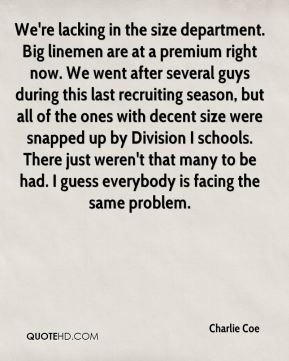 Charlie Coe - We're lacking in the size department. Big linemen are at a premium right now. We went after several guys during this last recruiting season, but all of the ones with decent size were snapped up by Division I schools. There just weren't that many to be had. I guess everybody is facing the same problem.