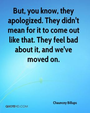 Chauncey Billups - But, you know, they apologized. They didn't mean for it to come out like that. They feel bad about it, and we've moved on.