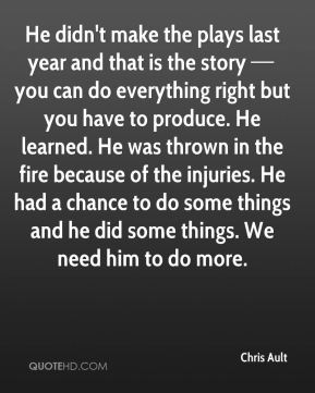 He didn't make the plays last year and that is the story — you can do everything right but you have to produce. He learned. He was thrown in the fire because of the injuries. He had a chance to do some things and he did some things. We need him to do more.