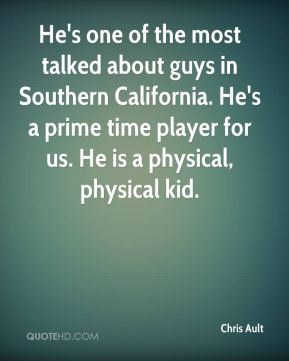 He's one of the most talked about guys in Southern California. He's a prime time player for us. He is a physical, physical kid.