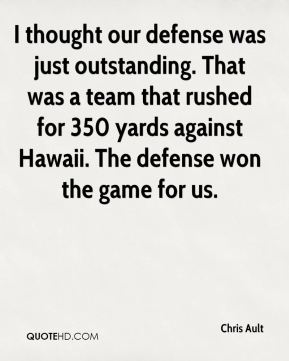 I thought our defense was just outstanding. That was a team that rushed for 350 yards against Hawaii. The defense won the game for us.