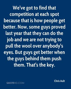 We've got to find that competition at each spot because that is how people get better. Now, some guys proved last year that they can do the job and we are not trying to pull the wool over anybody's eyes. But guys get better when the guys behind them push them. That's the key.