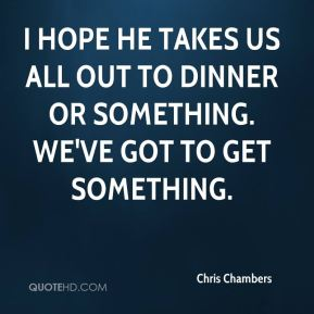 Chris Chambers - I hope he takes us all out to dinner or something. We've got to get something.