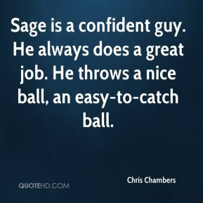 Chris Chambers - Sage is a confident guy. He always does a great job. He throws a nice ball, an easy-to-catch ball.
