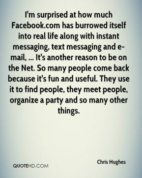 Chris Hughes - I'm surprised at how much Facebook.com has burrowed itself into real life along with instant messaging, text messaging and e-mail, ... It's another reason to be on the Net. So many people come back because it's fun and useful. They use it to find people, they meet people, organize a party and so many other things.