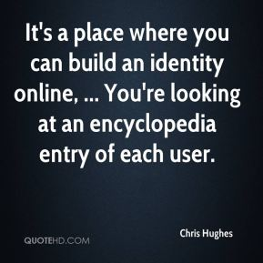 Chris Hughes - It's a place where you can build an identity online, ... You're looking at an encyclopedia entry of each user.
