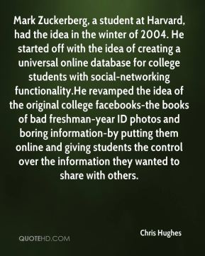 Mark Zuckerberg, a student at Harvard, had the idea in the winter of 2004. He started off with the idea of creating a universal online database for college students with social-networking functionality.He revamped the idea of the original college facebooks-the books of bad freshman-year ID photos and boring information-by putting them online and giving students the control over the information they wanted to share with others.