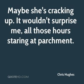 Maybe she's cracking up. It wouldn't surprise me, all those hours staring at parchment.
