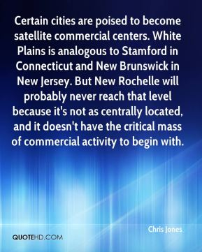 Certain cities are poised to become satellite commercial centers. White Plains is analogous to Stamford in Connecticut and New Brunswick in New Jersey. But New Rochelle will probably never reach that level because it's not as centrally located, and it doesn't have the critical mass of commercial activity to begin with.