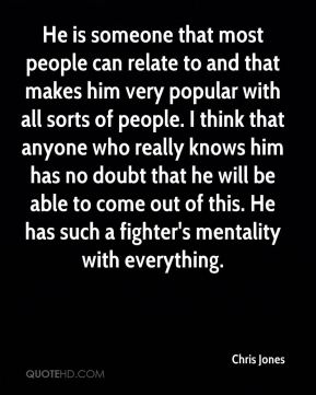 He is someone that most people can relate to and that makes him very popular with all sorts of people. I think that anyone who really knows him has no doubt that he will be able to come out of this. He has such a fighter's mentality with everything.