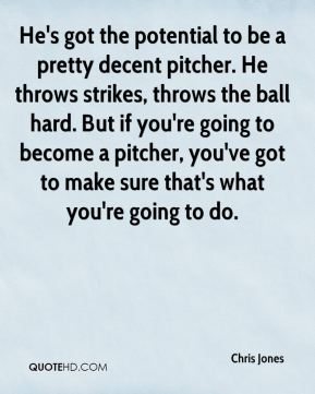 Chris Jones - He's got the potential to be a pretty decent pitcher. He throws strikes, throws the ball hard. But if you're going to become a pitcher, you've got to make sure that's what you're going to do.