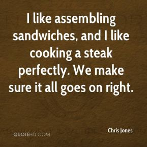 I like assembling sandwiches, and I like cooking a steak perfectly. We make sure it all goes on right.