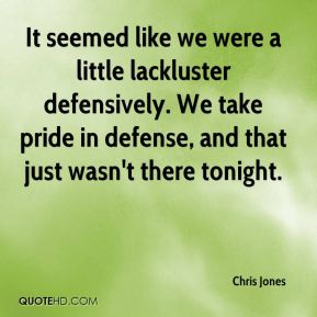 It seemed like we were a little lackluster defensively. We take pride in defense, and that just wasn't there tonight.
