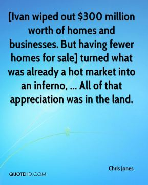 [Ivan wiped out $300 million worth of homes and businesses. But having fewer homes for sale] turned what was already a hot market into an inferno, ... All of that appreciation was in the land.