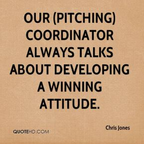 Our (pitching) coordinator always talks about developing a winning attitude.