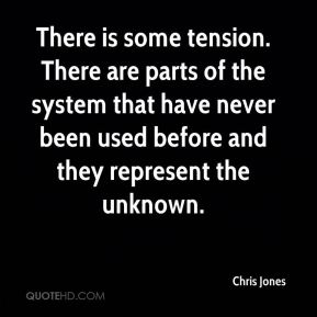 Chris Jones - There is some tension. There are parts of the system that have never been used before and they represent the unknown.