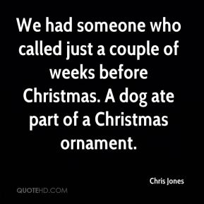 We had someone who called just a couple of weeks before Christmas. A dog ate part of a Christmas ornament.