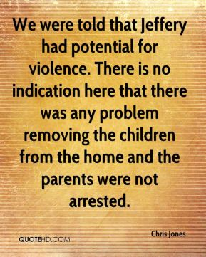 We were told that Jeffery had potential for violence. There is no indication here that there was any problem removing the children from the home and the parents were not arrested.