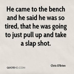 He came to the bench and he said he was so tired, that he was going to just pull up and take a slap shot.