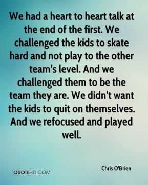 We had a heart to heart talk at the end of the first. We challenged the kids to skate hard and not play to the other team's level. And we challenged them to be the team they are. We didn't want the kids to quit on themselves. And we refocused and played well.