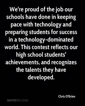 Chris O'Brien - We're proud of the job our schools have done in keeping pace with technology and preparing students for success in a technology-dominated world. This contest reflects our high school students' achievements, and recognizes the talents they have developed.
