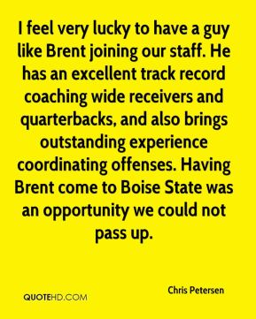 Chris Petersen - I feel very lucky to have a guy like Brent joining our staff. He has an excellent track record coaching wide receivers and quarterbacks, and also brings outstanding experience coordinating offenses. Having Brent come to Boise State was an opportunity we could not pass up.