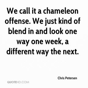 Chris Petersen - We call it a chameleon offense. We just kind of blend in and look one way one week, a different way the next.